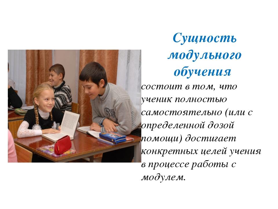 Сущность модульного обучения состоит в том, что ученик полностью самостоятель...