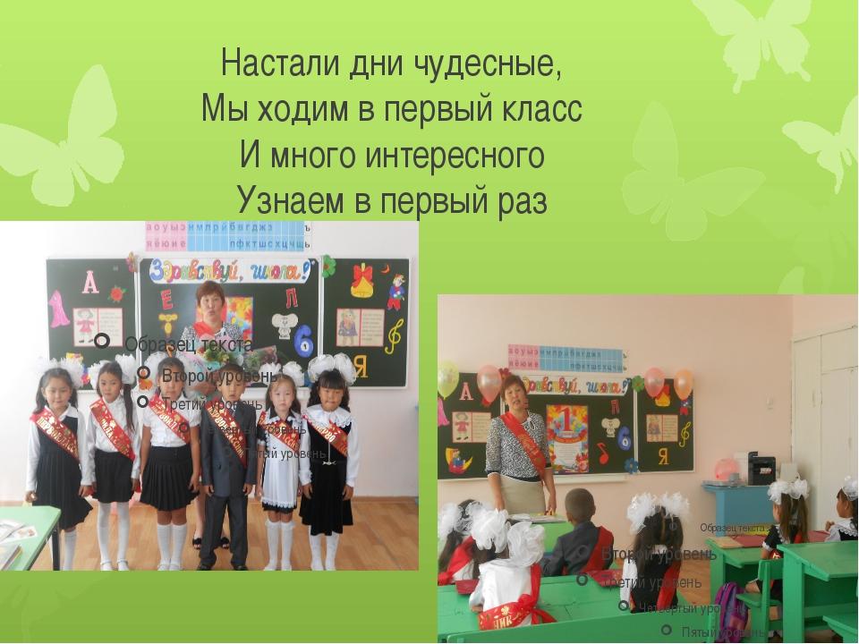 Настали дни чудесные, Мы ходим в первый класс И много интересного Узнаем в пе...