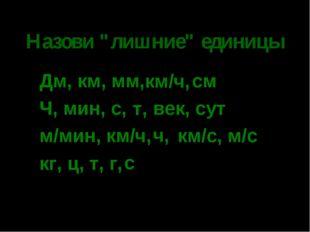 """* Назови """"лишние"""" единицы Дм, км, мм, см Ч, мин, с, век, сут м/мин, км/ч, км/"""