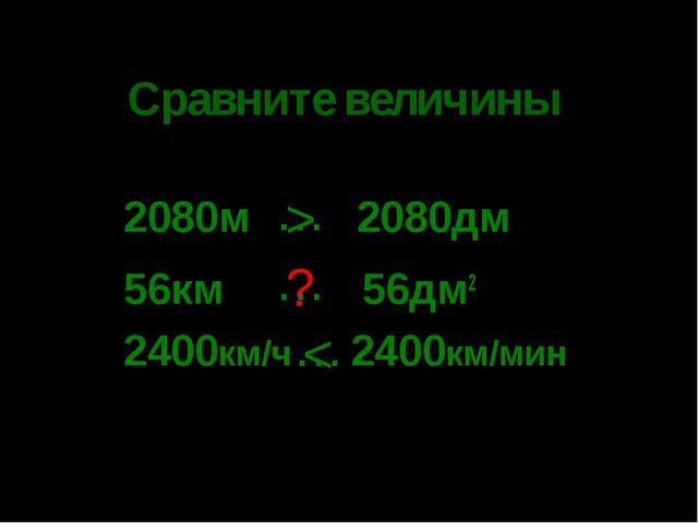 * Сравните величины 2080м 2080дм 56км 56дм2 2400км/ч 2400км/мин … … … > ? <