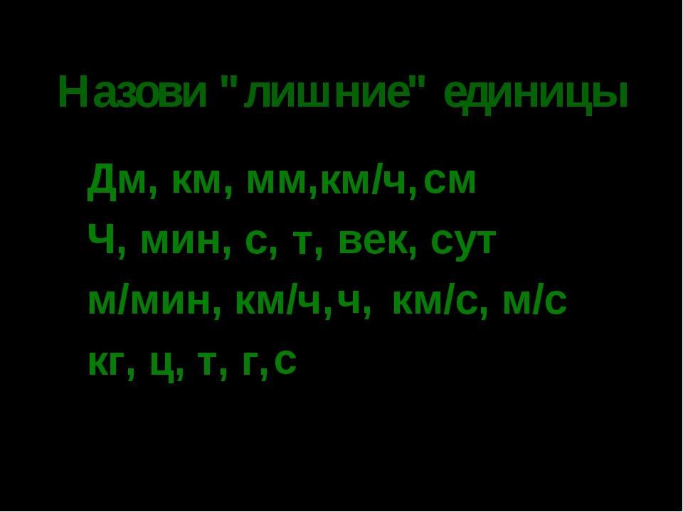 """* Назови """"лишние"""" единицы Дм, км, мм, см Ч, мин, с, век, сут м/мин, км/ч, км/..."""