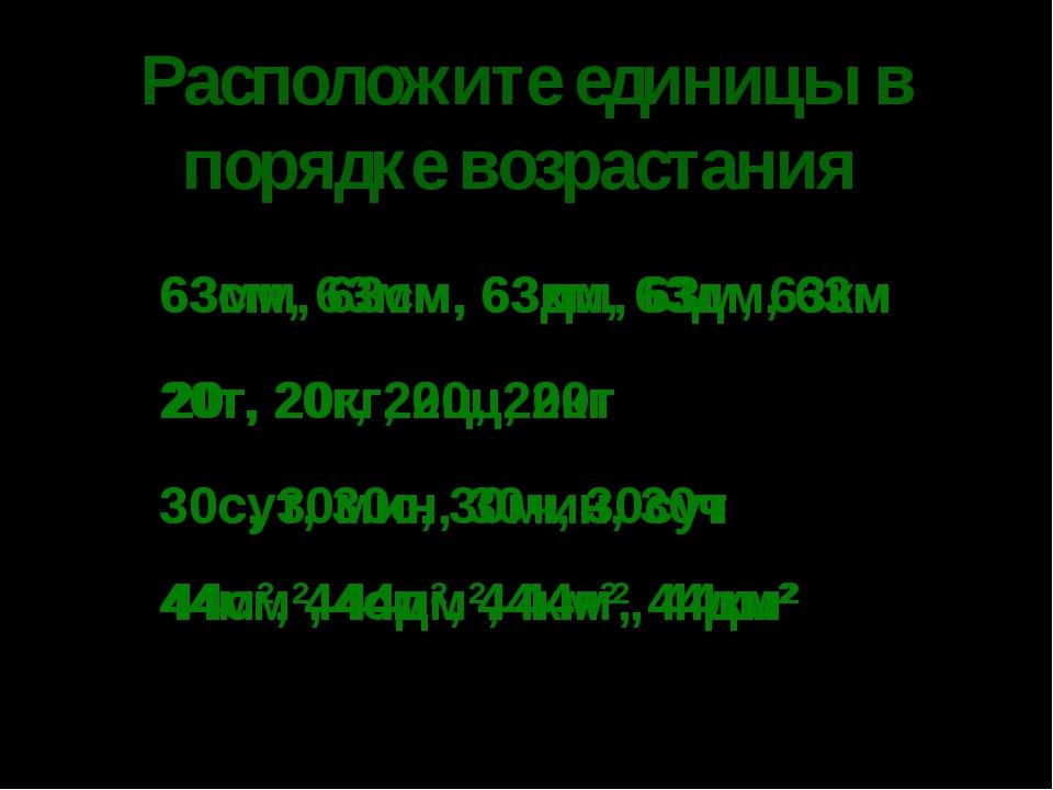 * Расположите единицы в порядке возрастания 63см, 63мм, 63км, 63дм, 63м 20т,...