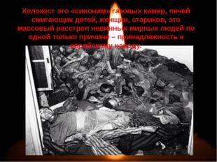 Холокост это «синоним» газовых камер, печей сжигающих детей, женщин, старико