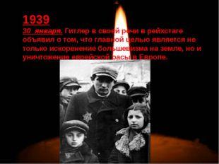 1939 30 января. Гитлер в своей речи в рейхстаге объявил о том, что главной ц