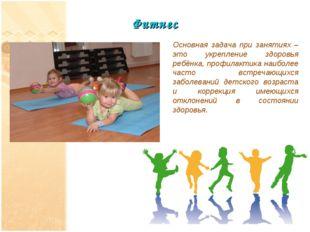 Фитнес Основная задача при занятиях – это укрепление здоровья ребёнка, профил