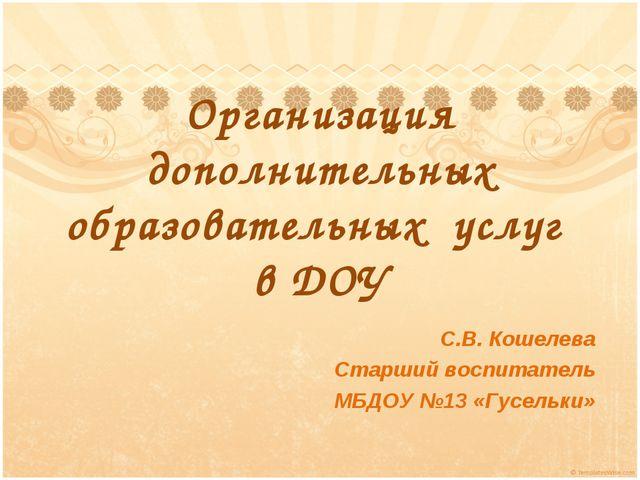 Организация дополнительных образовательных услуг в ДОУ С.В. Кошелева Старший...