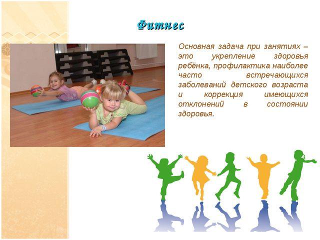 Фитнес Основная задача при занятиях – это укрепление здоровья ребёнка, профил...