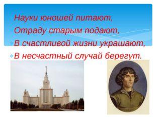Науки юношей питают, Отраду старым подают, В счастливой жизни украшают, В нес