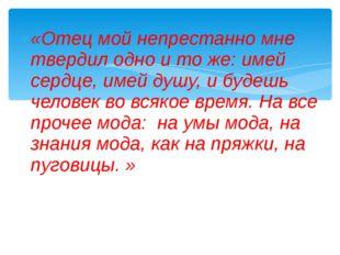 «Отец мой непрестанно мне твердил одно и то же: имей сердце, имей душу, и буд