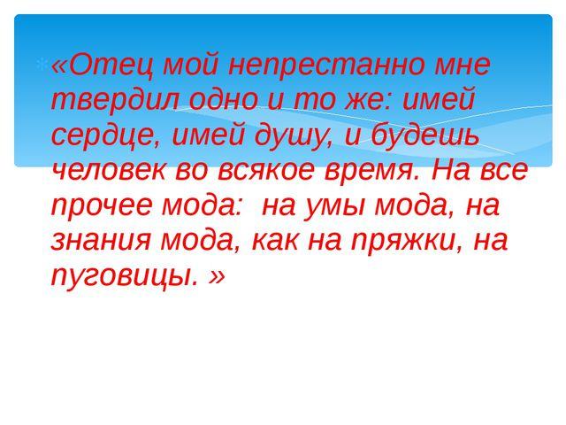 «Отец мой непрестанно мне твердил одно и то же: имей сердце, имей душу, и буд...