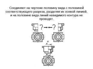 Соединяют на чертеже половину вида с половиной соответствующего разреза, раз