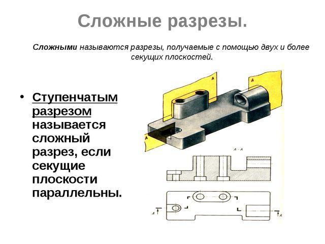 Сложные разрезы. Ступенчатым разрезом называется сложный разрез, если секущие...