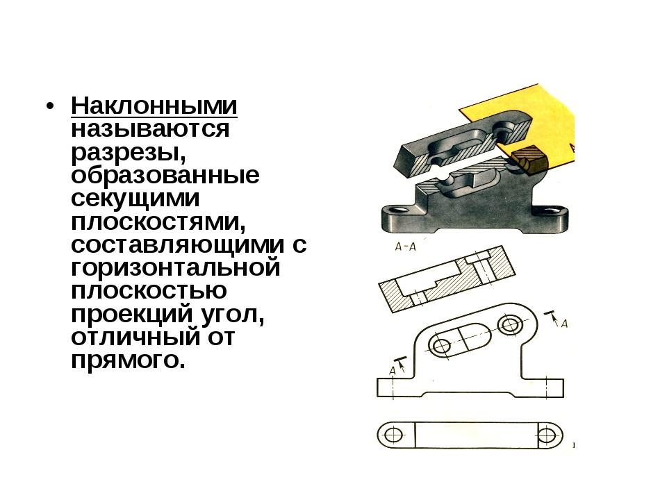 Наклонными называются разрезы, образованные секущими плоскостями, составляющи...