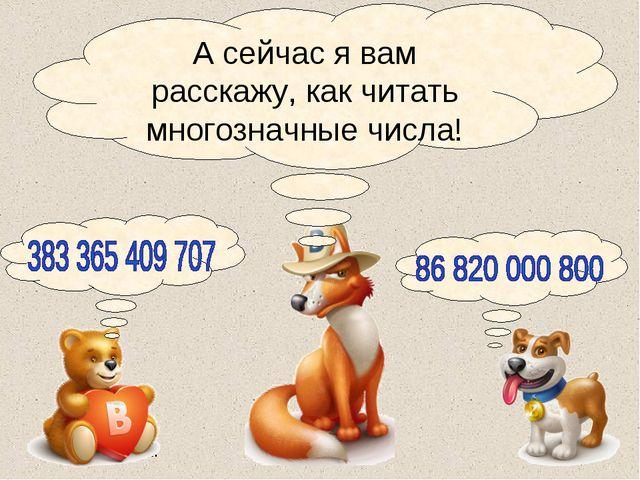 А сейчас я вам расскажу, как читать многозначные числа!
