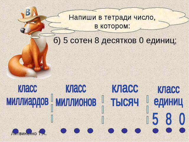 б) 5 сотен 8 десятков 0 единиц; Напиши в тетради число, в котором: