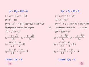 у² – 11у – 152 = 0 2р² + 7р – 30 = 0 Ответ: 19; – 8. Ответ: 2,5; – 6.