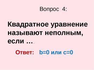 Квадратное уравнение называют неполным, если …… Вопрос 4: Ответ: b=0 или c=0