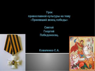Урок православной культуры на тему «Принявший венец победы» Святой Георгий По