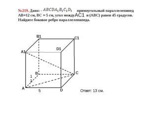 №219. Дано: - прямоугольный параллелепипед АВ=12 см, ВС = 5 см, угол между и