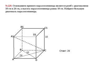 №220. Основанием прямого параллелепипеда является ромб с диагоналями 10 см и
