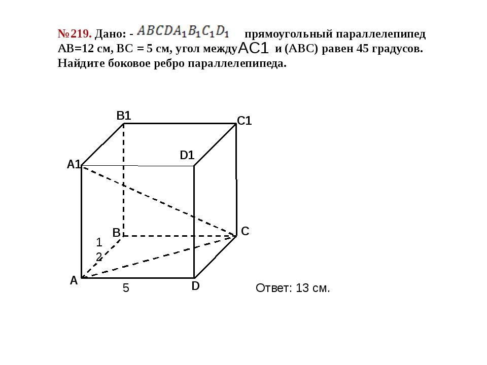 №219. Дано: - прямоугольный параллелепипед АВ=12 см, ВС = 5 см, угол между и...