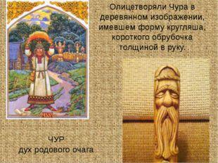 ЧУР дух родового очага Олицетворяли Чура в деревянном изображении, имевшем ф
