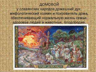 ДОМОВОЙ у славянских народов домашний дух, мифологический хозяин и покровител