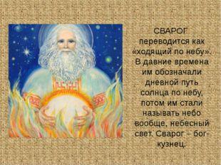 СВАРОГ переводится как «ходящий по небу». В давние времена им обозначали днев