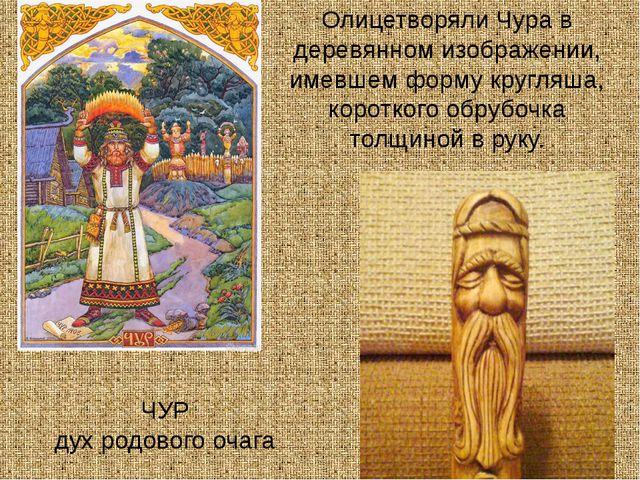 ЧУР дух родового очага Олицетворяли Чура в деревянном изображении, имевшем ф...