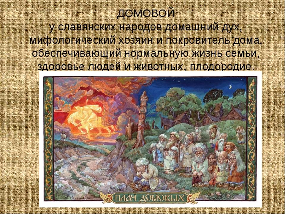 ДОМОВОЙ у славянских народов домашний дух, мифологический хозяин и покровител...