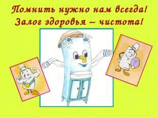 Помнить нужно нам всегда! Залог здоровья – чистота!