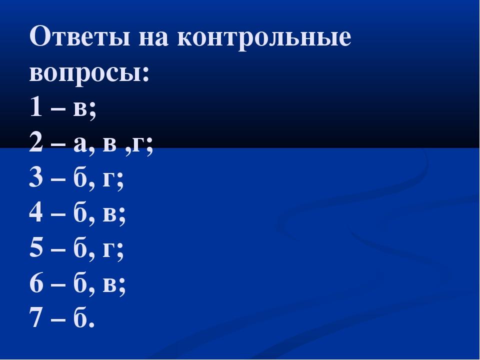 Ответы на контрольные вопросы: 1 – в; 2 – а, в ,г; 3 – б, г; 4 – б, в; 5 – б,...