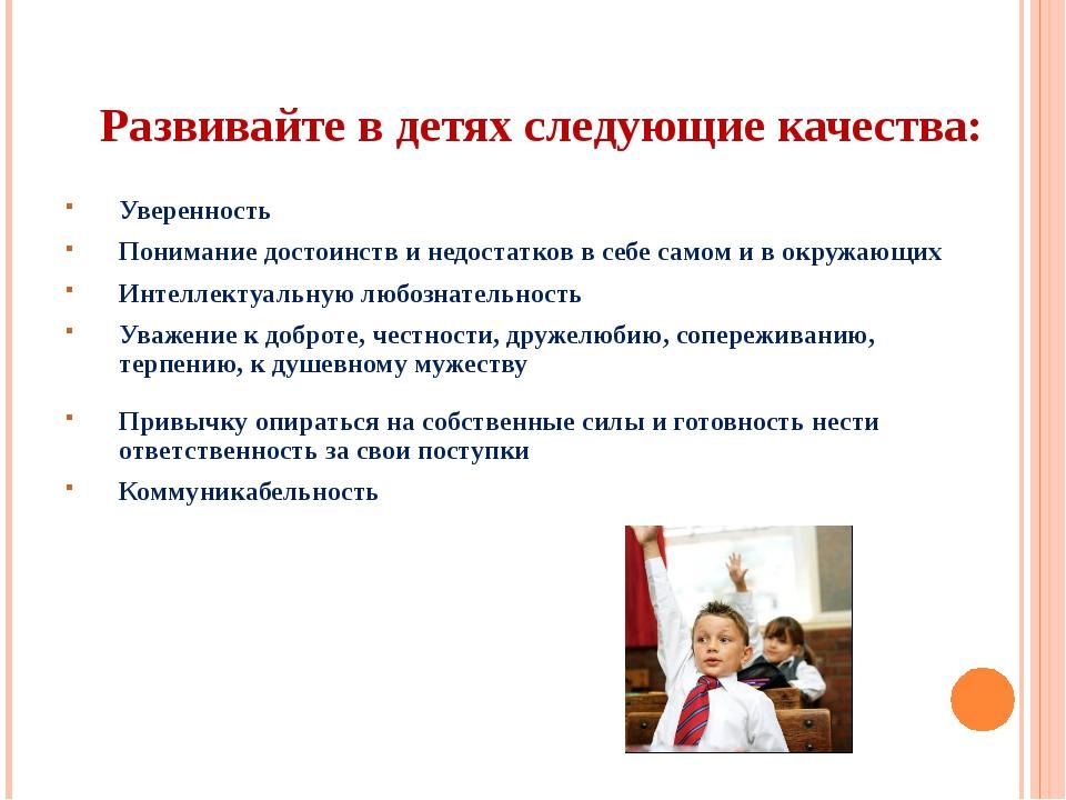 Развивайте в детях следующие качества: Уверенность Понимание достоинств и нед...