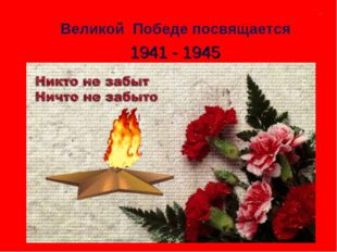 Великой Победе посвящается 1941 - 1945 ..