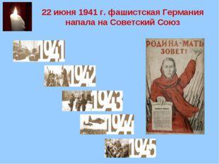 22 июня 1941 г. фашистская Германия напала на Советский Союз