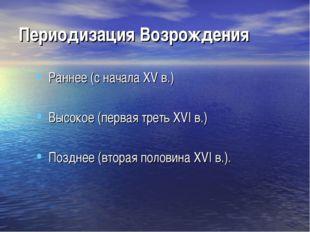 Периодизация Возрождения Раннее (с начала XV в.) Высокое (первая треть XVI в.