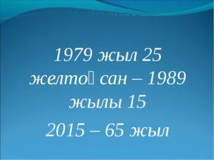 1979 жыл 25 желтоқсан – 1989 жылы 15 2015 – 65 жыл