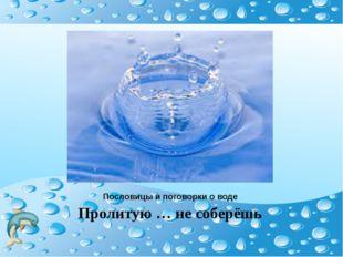 Пословицы и поговорки о воде Пролитую … не соберёшь