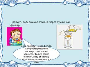 Пропусти содержимое стакана через бумажный фильтр. Вода проходит через фильт