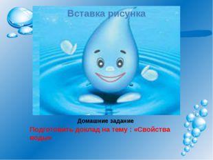 Домашние задание Подготовить доклад на тему : «Свойства воды»