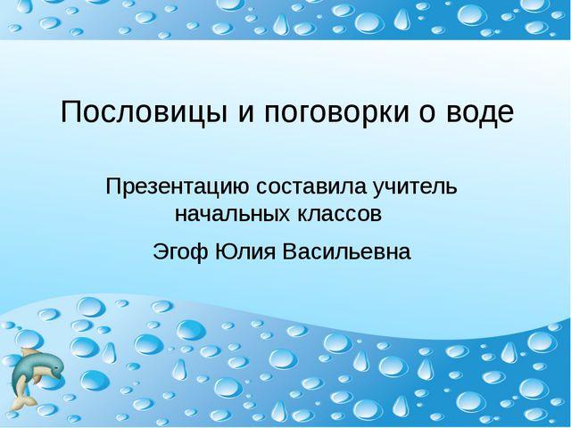 Пословицы и поговорки о воде Презентацию составила учитель начальных классов...