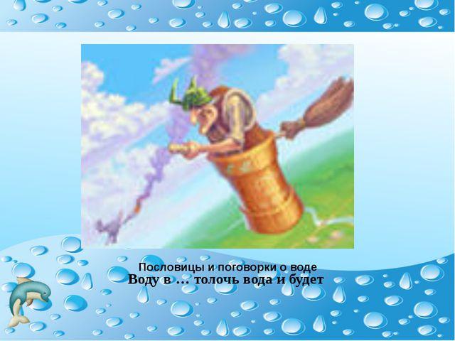 Пословицы и поговорки о воде Воду в … толочь вода и будет
