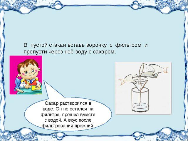 В пустой стакан вставь воронку с фильтром и пропусти через неё воду с сахаро...