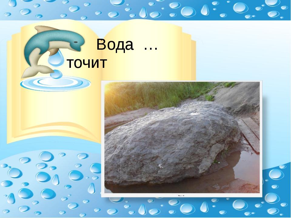 Вода … точит