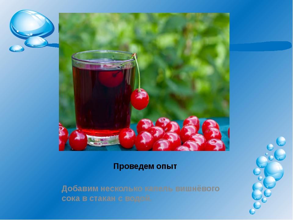 Проведем опыт Добавим несколько капель вишнёвого сока в стакан с водой.