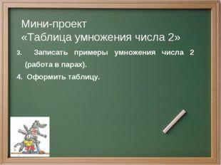 Мини-проект «Таблица умножения числа 2» 3. Записать примеры умножения числа