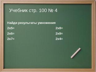 Учебник стр. 100 № 4 Найди результаты умножения 2х5= 2х8= 2х6= 2х9= 2х7= 2х4=
