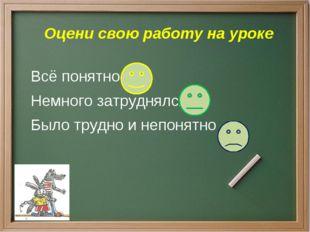 Оцени свою работу на уроке Всё понятно Немного затруднялся Было трудно и неп