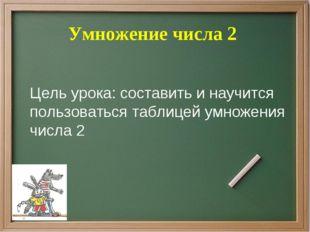 Умножение числа 2 Цель урока: составить и научится пользоваться таблицей умн