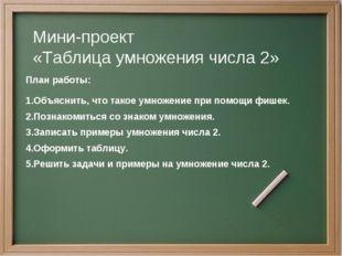 Мини-проект «Таблица умножения числа 2» План работы: Объяснить, что такое ум